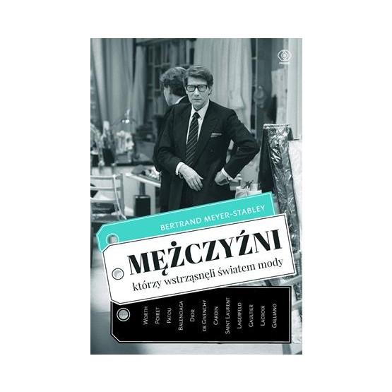 """""""Mężczyźni, którzy wstrząsnęli światem mody"""" Meyer-Stabley Bertrand"""