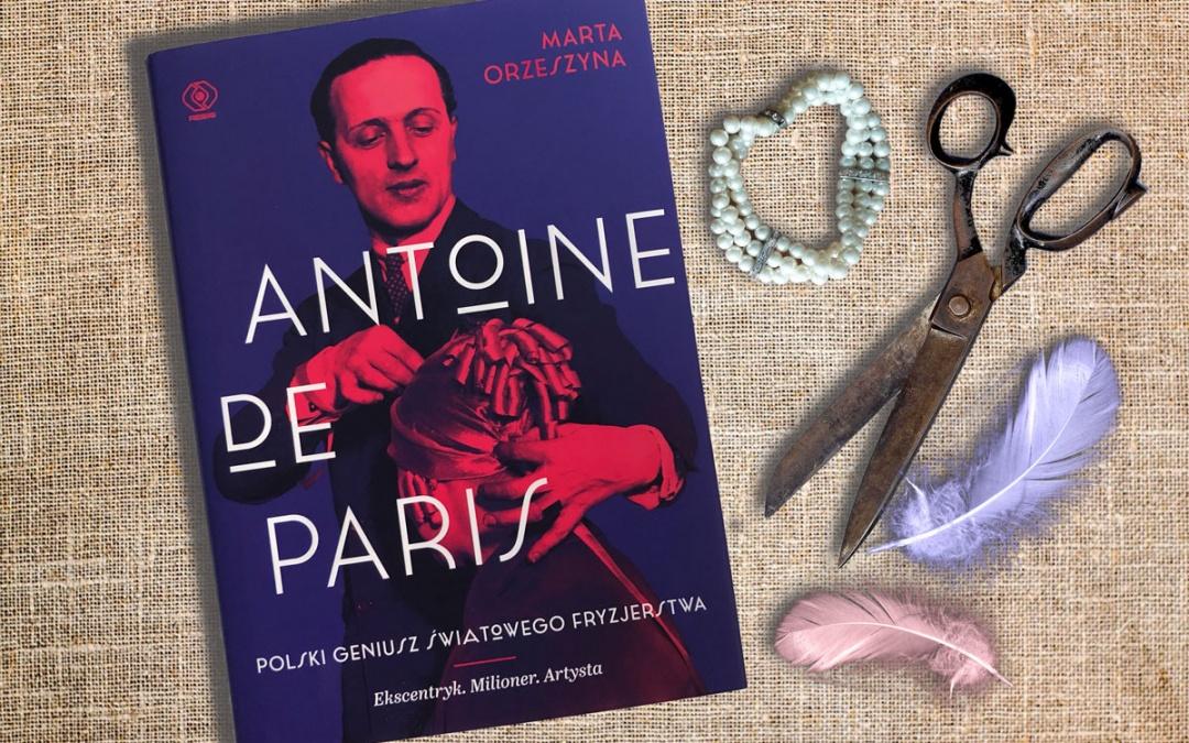 """""""Antoine de Paris. Polski geniusz światowego fryzjerstwa"""" Marta Orzeszyna"""